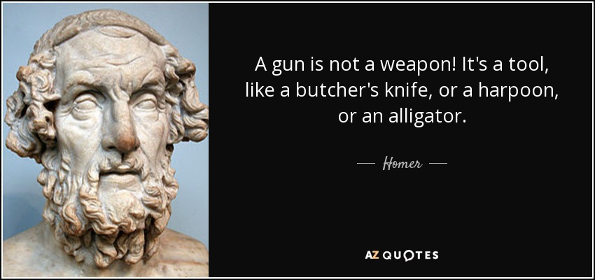 quote-a-gun-is-not-a-weapon-it-s-a-tool-like-a-butcher-s-knife-or-a-harpoon-or-an-alligator-homer-65-30-17.jpg